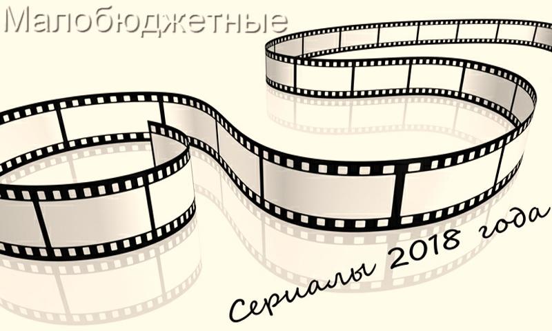 Малобюджетные сериалы 2018 года